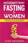 Intermittent Fasting for Women: The Beginners Guide to Unlock the Secrets for Lose Weight, Burn Fat, Live a Healthy and Longer Life Without Suffering Cover Image