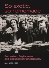 So Exotic, So Homemade: Surrealism, Englishness and Documentary Photography (Critical Image) Cover Image