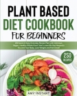 Plant Based Diet Cookbook for Beginners: 250 Quick & Easy Everyday Recipe Plan with Delicious Vegan, Healthy Whole Food. Start a new life that Respect Cover Image
