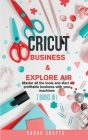Cricut: 2 BOOKS IN 1: BUSINESS & EXPLORE AIR: Master all the tools and start a profitable business with your machines Cover Image