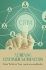 Achieving Customer Satisfaction: Tools To Make Your Inspiration A Reality: Benefits Of Customer Relationship Management Cover Image