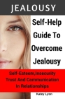 Jealousy: Self-Help Guide To Overcome Jealousy. Self-Esteem, Insecurity, Trust and Communication In Relationships: 5 Practical E Cover Image