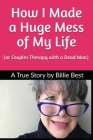 How I Made a Huge Mess of My Life: (or Couples Therapy with a Dead Man) Cover Image