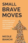 Small Brave Moves: Learn Why Little Acts of Bravery Are the Key to Life-Changing Leadership Cover Image
