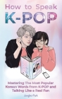 How to Speak KPOP: Mastering the Most Popular Korean Words from K-POP and Talking Like a Real Fan Cover Image