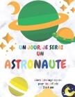 Un Jour, Je Serai Un Astronaute: Livre Coloriage Espace Pour Les Enfants 3 à 6 Ans: Incroyable coloration de l'espace extra-atmosphérique avec des pla Cover Image