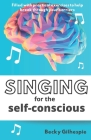 Singing for the Self-Conscious: A practical step program to help overcome mental hurdles when singing and performing. Cover Image
