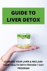 Guide To Liver Detox: Cleanse Your Liver & Reclaim Your Health With Proven 7 Day Program: Cleanse Liver Naturally Cover Image