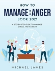 How to Manage Your Anger 2021 Edition: A Step-By-Step Guide to Manage Stress And Anxiety Cover Image