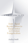Unreconciled: From Racial Reconciliation to Racial Justice in Christian Evangelicalism Cover Image