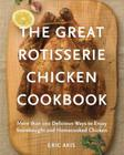 The Great Rotisserie Chicken Cookbook: More than 100 Delicious Ways to Enjoy Storebought and Homecooked Chicken Cover Image