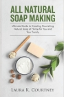 All Natural Soap Making: Ultimate Guide to Creating Nourishing Natural Soap at Home for You and Your Family Cover Image