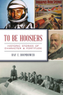 To Be Hoosiers: Historic Stories of Character and Fortitude Cover Image