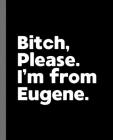 Bitch, Please. I'm From Eugene.: A Vulgar Adult Composition Book for a Native Eugene, OR Resident Cover Image