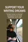 Support Your Writing Dreams: Steps Indie Author Business Plan For Writing Success: Indie Author Business Meaning Cover Image