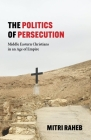 The Politics of Persecution: Middle Eastern Christians in an Age of Empire Cover Image