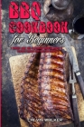 BBQ Cookbook For Beginners: A Complete Guide With 50 Delicious Barbecue Recipes to Pleasantly Surprise Your Family and Friends Cover Image
