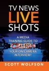 TV News Live Shots: A Media Training Guide To Crush Your On Camera Interview! Cover Image