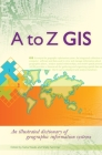 A to Z GIS: An Illustrated Dictionary of Geographic Information Systems Cover Image