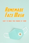 Homemade Face Mask: Easy to Make Face Masks at Home: Create Own Face Mask Cover Image