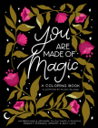 You Are Made Of Magic: A Coloring Book With Affirmations and Artwork To Cultivate a Positive Mindset, Personal Growth, and Self-Love Cover Image
