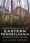 Abandoned Ruins of Eastern Pennsylvania: Remnants Lost in Time (America Through Time) Cover Image
