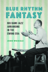 Blue Rhythm Fantasy: Big Band Jazz Arranging in the Swing Era (Music in American Life) Cover Image