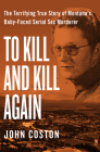 To Kill and Kill Again: The Terrifying True Story of Montana's Baby-Faced Serial Sex Murderer Cover Image