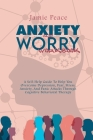 Anxiety and Worry Workbook: A Self-Help Guide To Help You Overcome Depression, Fear, Stress, Anxiety, And Panic Attacks Through Cognitive Behavior Cover Image