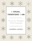 I Speak, Therefore I Am: Seventeen Thoughts about Language Cover Image