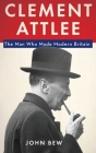 Clement Attlee: The Man Who Made Modern Britain Cover Image