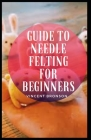Guide to Needle Felting For Beginners: Felt is a non-woven cloth that is produced by matting, condensing, and pressing fibers together. Cover Image