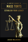 A Lawyer's Guide to Mass Torts: Establish Your Legacy Cover Image