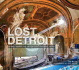 Lost Detroit: Stories Behind the Motor City's Majestic Ruins Cover Image
