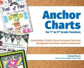 Anchor Charts for 1st to 5th Grade Teachers: Customizable Colorful Charts to Improve Classroom Management and Foster Student Achievement Cover Image