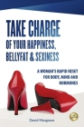 Take Charge of Your Happiness, Belly Fat & Sexiness: A WOMAN'S RAPID RESET FOR BODY, MIND AND HORMONES - US Edition Cover Image