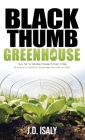 Black Thumb Greenhouse: How to Take Your Self-Sufficient Homestead from Dream to Reality - An Introduction to Greenhouse Gardening Even Cactus Cover Image