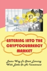 Entering Into The Cryptocurrency Market: Learn Way To Start Earning With Little Or No Investment: Why Do Simple Methods Work In Cryptocurrency Trading Cover Image