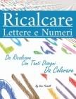 Ricalcare Lettere e Numeri: Lettere e Numeri da Ricalcare con Tanti Disegni da Colorare Cover Image