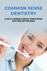 Common Sense Dentistry: A Do-It-Yourself Mouth Care System For Your Better Smile: Cosmetic Dentistry To Improve Your Smile Cover Image