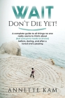 Wait - Don't Die Yet!: A complete guide to all things no one really wants to think about (but everyone needs to know) before, during, and aft Cover Image