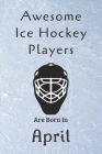 Awesome Ice Hockey Players Are Born In April: Notebook Gift For Hockey Lovers-Hockey Gifts ideas Cover Image