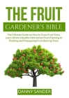 The Fruit Gardener's Bible: The Ultimate Guide on How to Grow Fruit Trees, Learn All the Valuable Information From Planning to Planting and Propag Cover Image