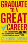 Graduate to a Great Career: How Smart Students, New Graduates and Young Professionals can Launch BRAND YOU Cover Image