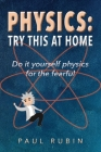Physics: Try This at Home: Do it yourself physics for the fearful Cover Image
