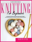 Knitting for Beginners: The Guide On How To Learn Knitting Fast. Includes Pictures, Illustrations And Easy Patterns to Create Fantastic Projec Cover Image