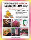 The Ultimate Unofficial Rainbow Loom® Guide: Everything You Need to Know to Weave, Stitch, and Loop Your Way Through Dozens of Rainbow Loom Projects Cover Image