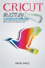 Cricut Mastery: Easy to follow Step-by-Step Tutorials to Master your CRICUT Machine today Cover Image