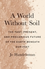 A World Without Soil: The Past, Present, and Precarious Future of the Earth Beneath Our Feet Cover Image