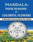 MANDALA - Four Seasons of Colorful Flowers: A Mandala Coloring Book For Adults Cover Image